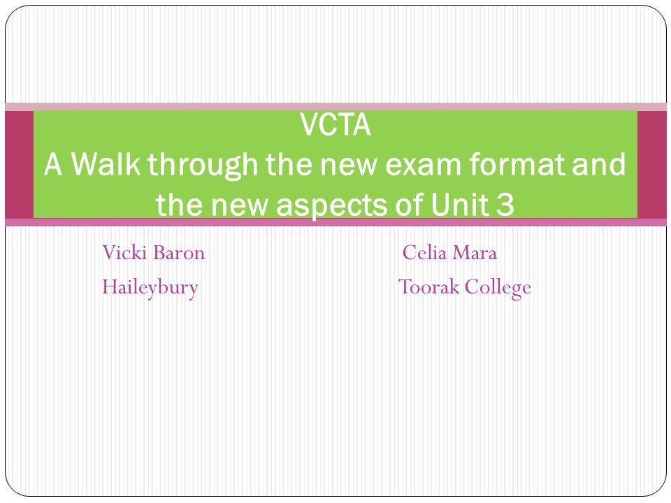 Vicki Baron Celia Mara Haileybury Toorak College VCTA A Walk through the new exam format and the new aspects of Unit 3