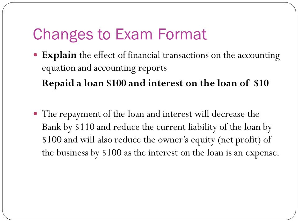 Changes to Exam Format Explain the effect of financial transactions on the accounting equation and accounting reports Repaid a loan $100 and interest