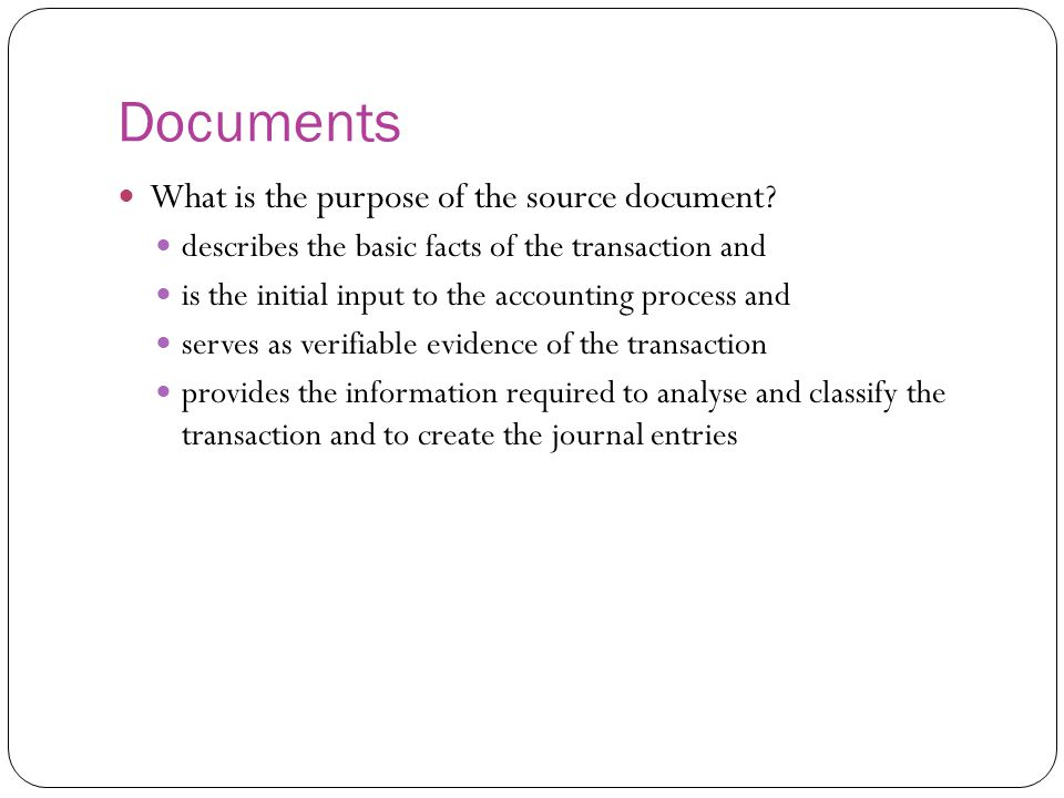 Documents What is the purpose of the source document? describes the basic facts of the transaction and is the initial input to the accounting process