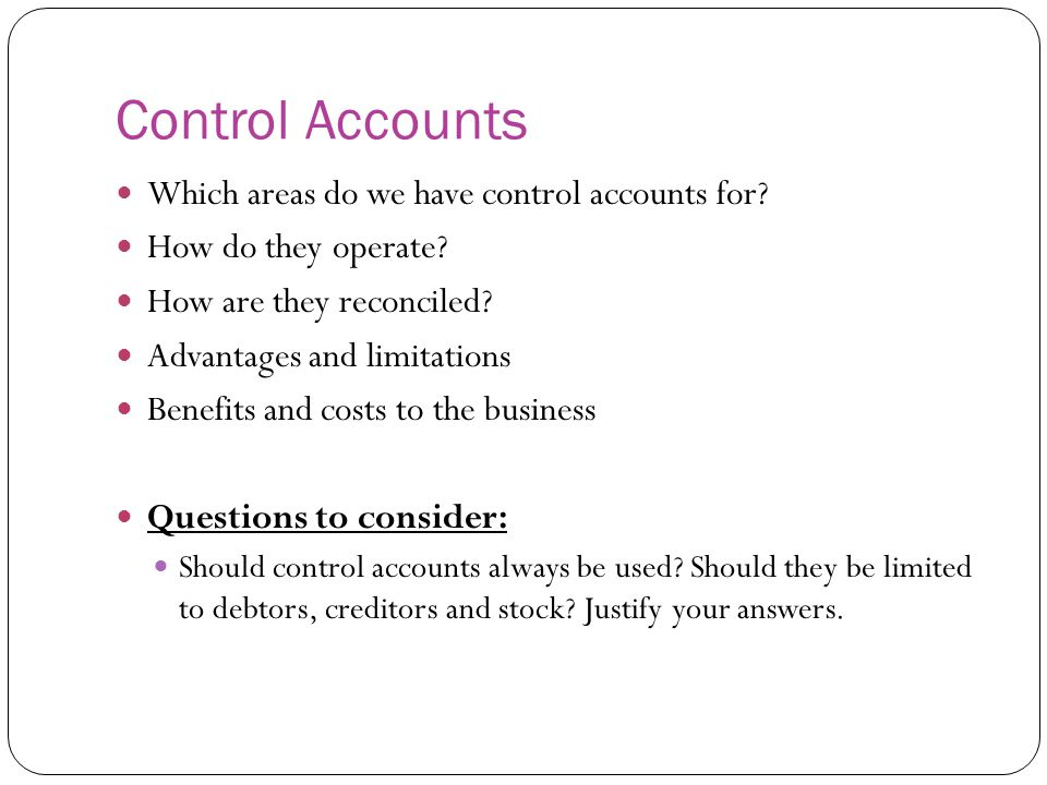Control Accounts Which areas do we have control accounts for? How do they operate? How are they reconciled? Advantages and limitations Benefits and co