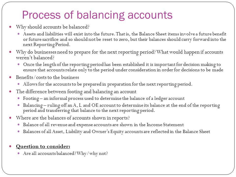 Process of balancing accounts Why should accounts be balanced? Assets and liabilities will exist into the future. That is, the Balance Sheet items inv