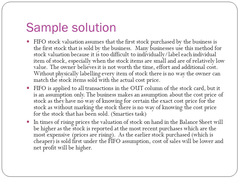 Sample solution FIFO stock valuation assumes that the first stock purchased by the business is the first stock that is sold by the business. Many busi