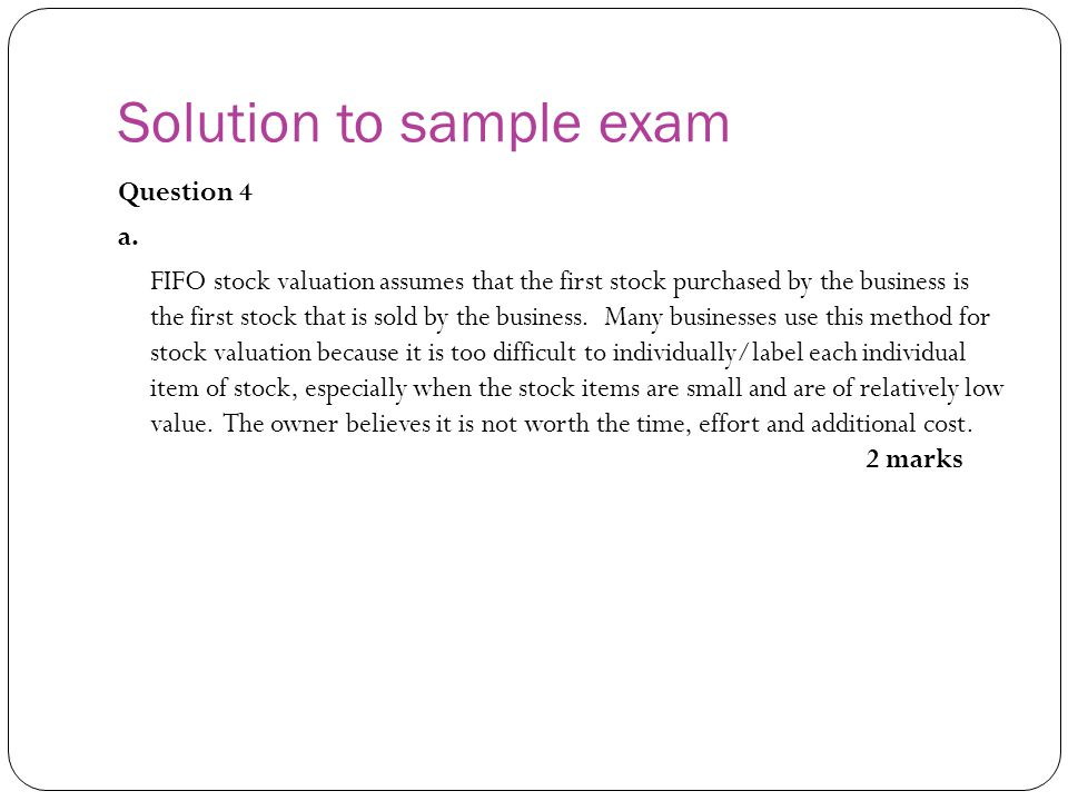 Solution to sample exam Question 4 a. FIFO stock valuation assumes that the first stock purchased by the business is the first stock that is sold by t