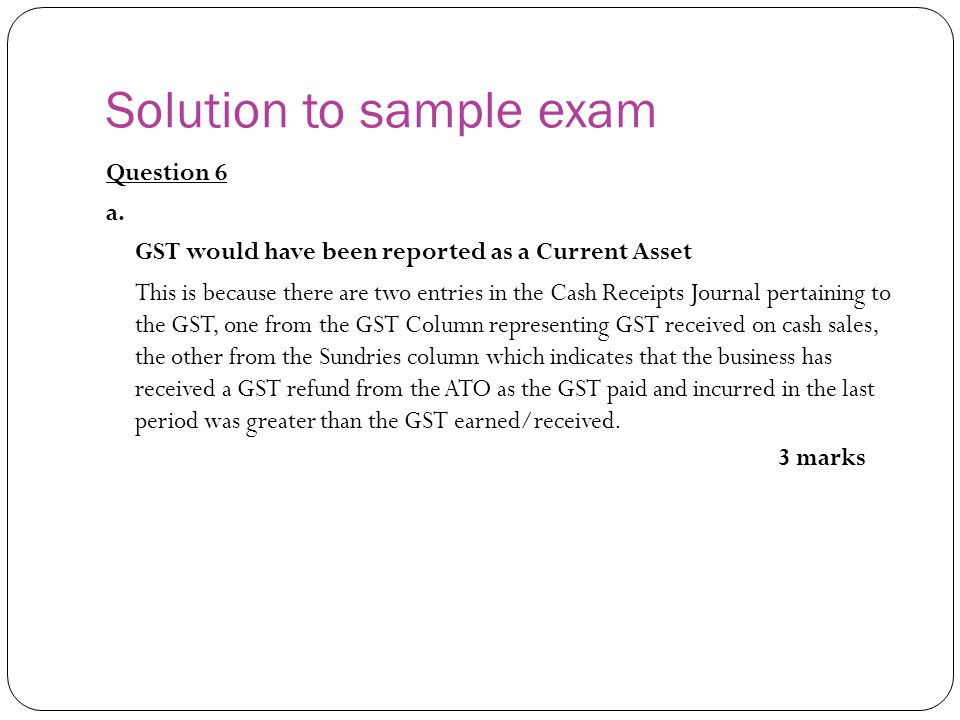 Solution to sample exam Question 6 a. GST would have been reported as a Current Asset This is because there are two entries in the Cash Receipts Journ