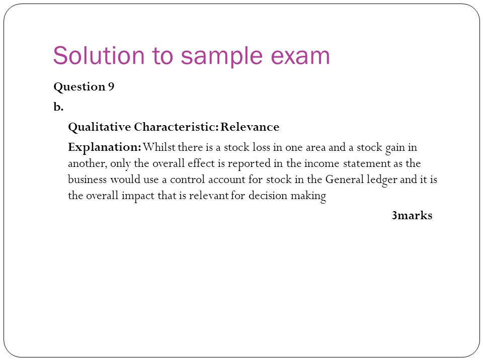 Question 9 b. Qualitative Characteristic: Relevance Explanation: Whilst there is a stock loss in one area and a stock gain in another, only the overal