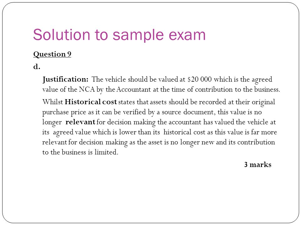 Solution to sample exam Question 9 d. Justification: The vehicle should be valued at $20 000 which is the agreed value of the NCA by the Accountant at