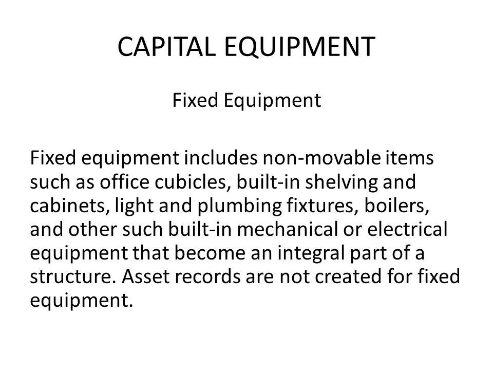 CAPITAL EQUIPMENT Fixed Equipment Fixed equipment includes non-movable items such as office cubicles, built-in shelving and cabinets, light and plumbing fixtures, boilers, and other such built-in mechanical or electrical equipment that become an integral part of a structure.