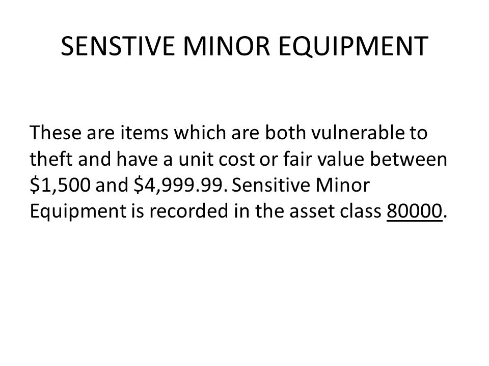 SENSTIVE MINOR EQUIPMENT These are items which are both vulnerable to theft and have a unit cost or fair value between $1,500 and $4,999.99.