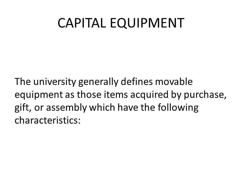 CAPITAL EQUIPMENT The university generally defines movable equipment as those items acquired by purchase, gift, or assembly which have the following characteristics: