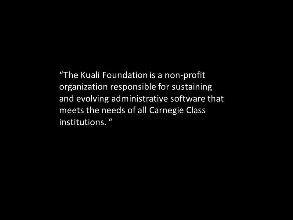 """""""The Kuali Foundation is a non-profit organization responsible for sustaining and evolving administrative software that meets the needs of all Carnegi"""