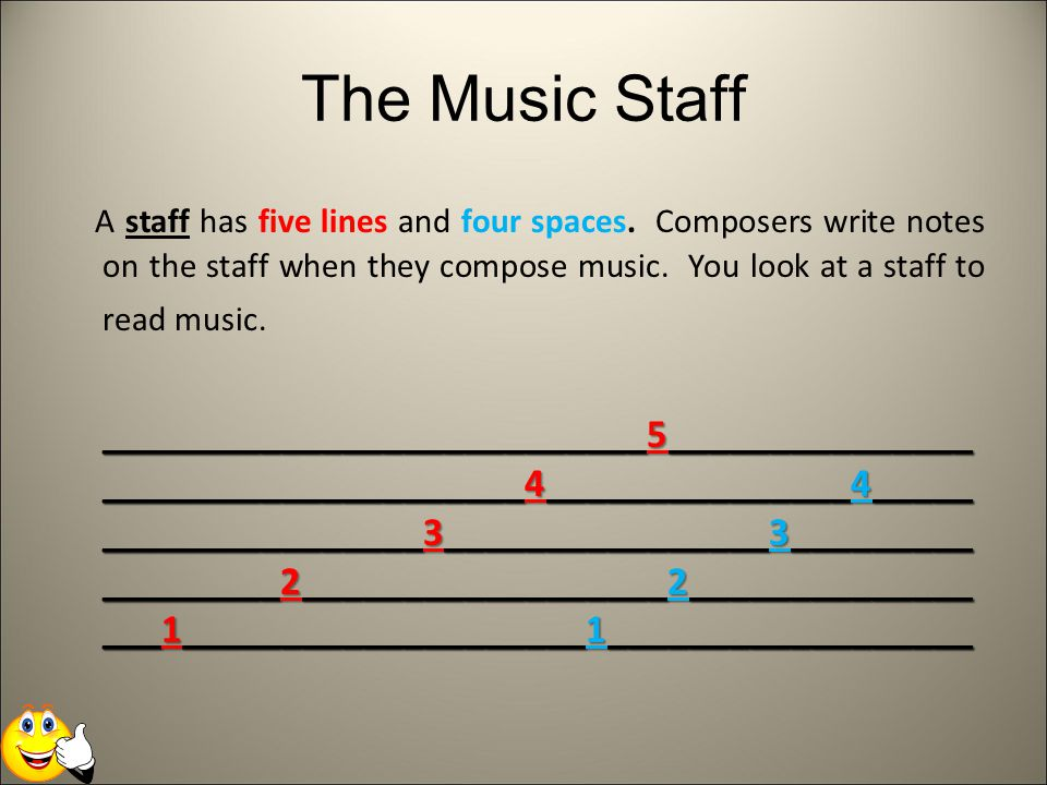 The Music Staff A staff has five lines and four spaces. Composers write notes on the staff when they compose music. You look at a staff to read music.