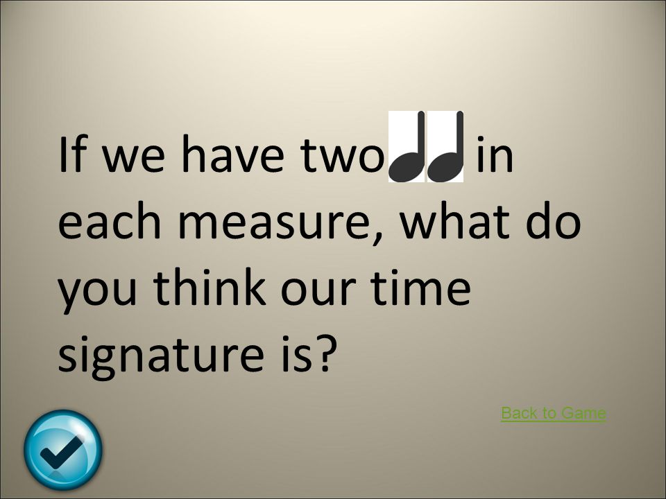 If we have two in each measure, what do you think our time signature is? Back to Game