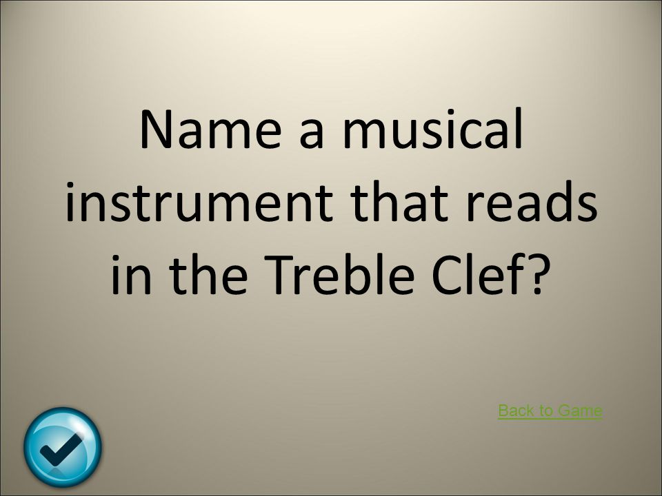 Name a musical instrument that reads in the Treble Clef? Back to Game