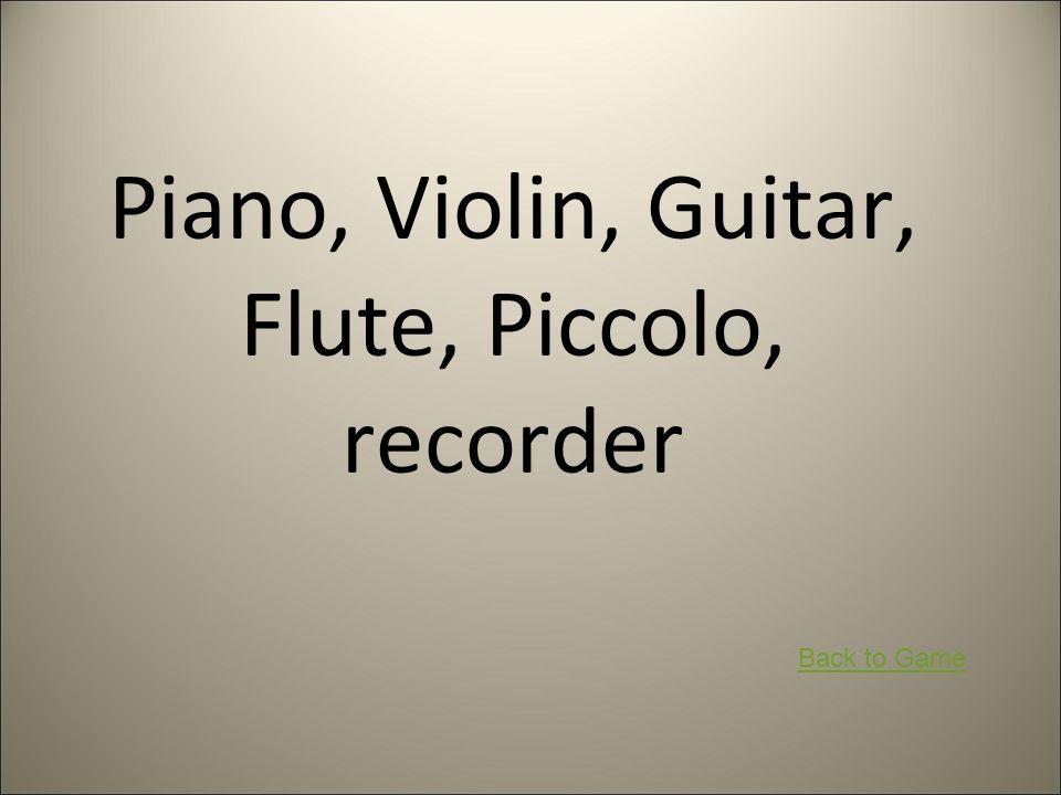 Piano, Violin, Guitar, Flute, Piccolo, recorder Back to Game