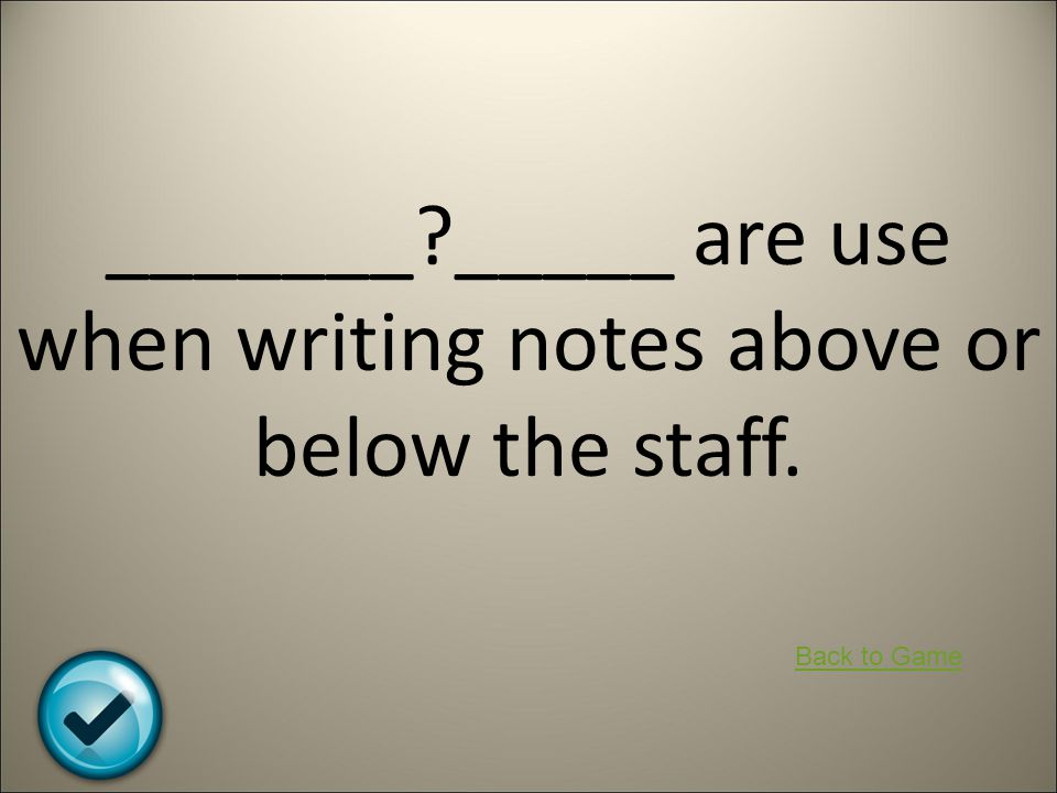 _______?_____ are use when writing notes above or below the staff. Back to Game