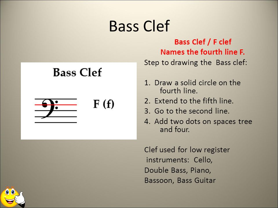 Bass Clef Bass Clef / F clef Names the fourth line F. Step to drawing the Bass clef: 1. Draw a solid circle on the fourth line. 2. Extend to the fifth