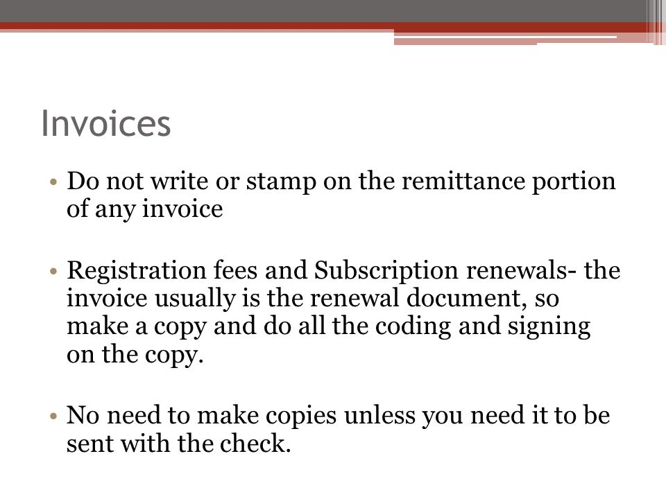 Invoices Do not write or stamp on the remittance portion of any invoice Registration fees and Subscription renewals- the invoice usually is the renewal document, so make a copy and do all the coding and signing on the copy.