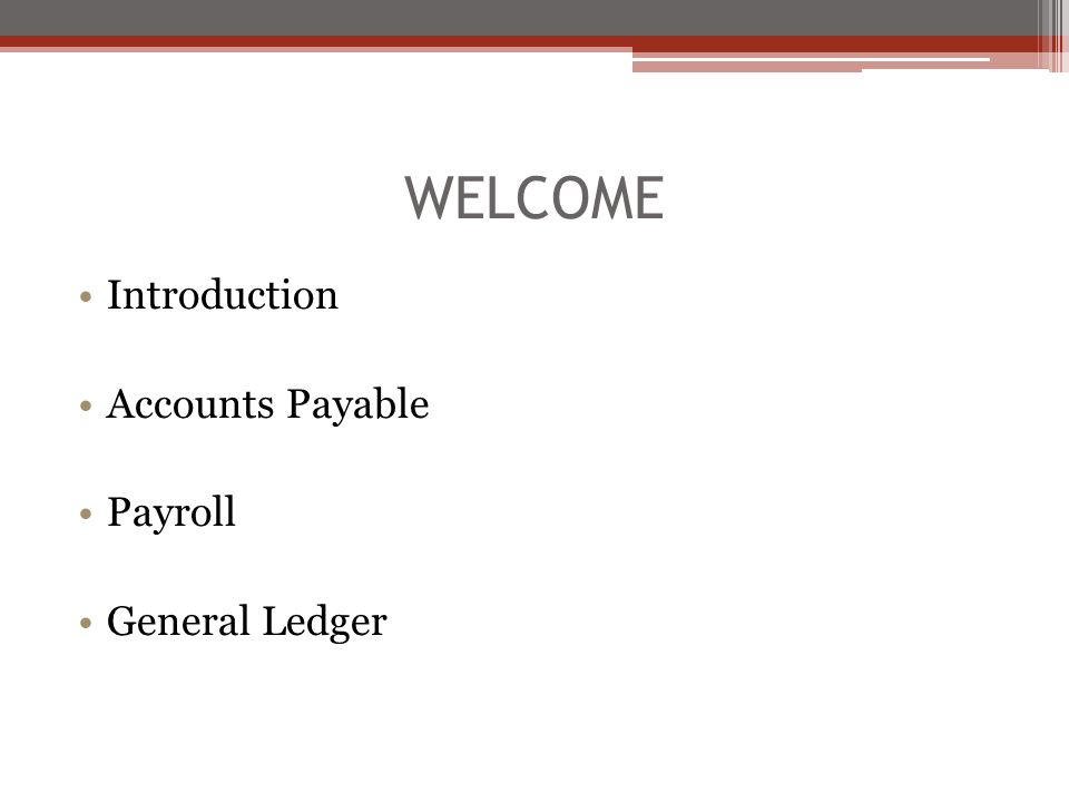 WELCOME Introduction Accounts Payable Payroll General Ledger