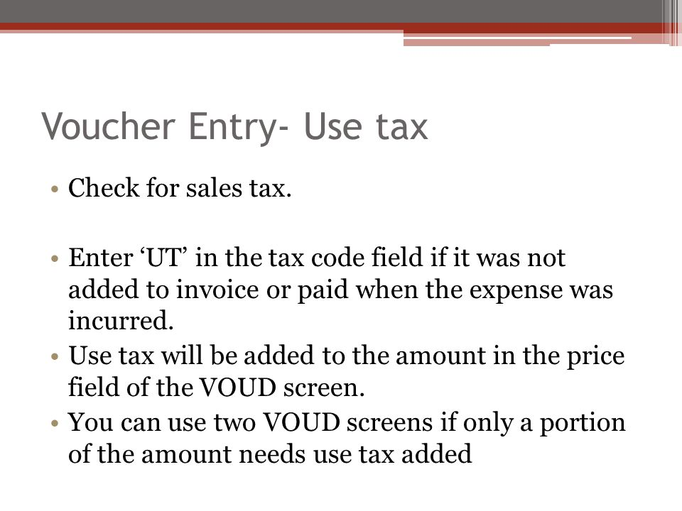 Voucher Entry- Use tax Check for sales tax. Enter 'UT' in the tax code field if it was not added to invoice or paid when the expense was incurred. Use