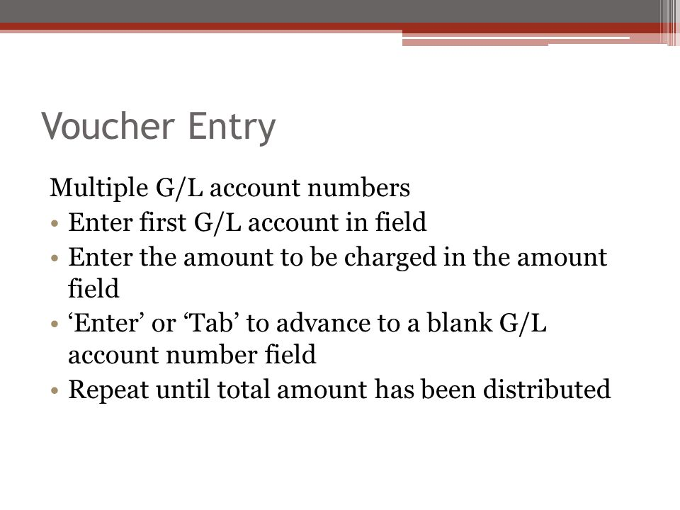 Multiple G/L account numbers Enter first G/L account in field Enter the amount to be charged in the amount field 'Enter' or 'Tab' to advance to a blank G/L account number field Repeat until total amount has been distributed