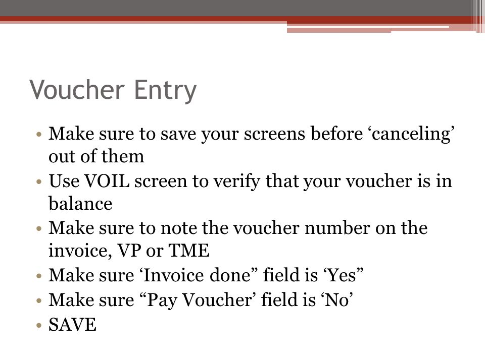 Voucher Entry Make sure to save your screens before 'canceling' out of them Use VOIL screen to verify that your voucher is in balance Make sure to note the voucher number on the invoice, VP or TME Make sure 'Invoice done field is 'Yes Make sure Pay Voucher' field is 'No' SAVE