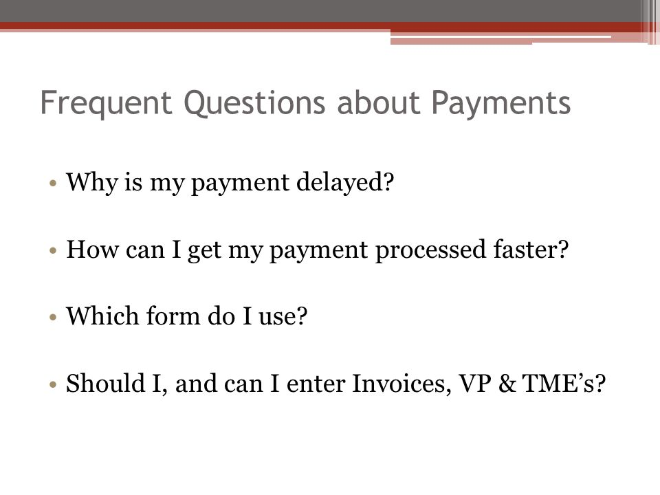 Frequent Questions about Payments Why is my payment delayed? How can I get my payment processed faster? Which form do I use? Should I, and can I enter