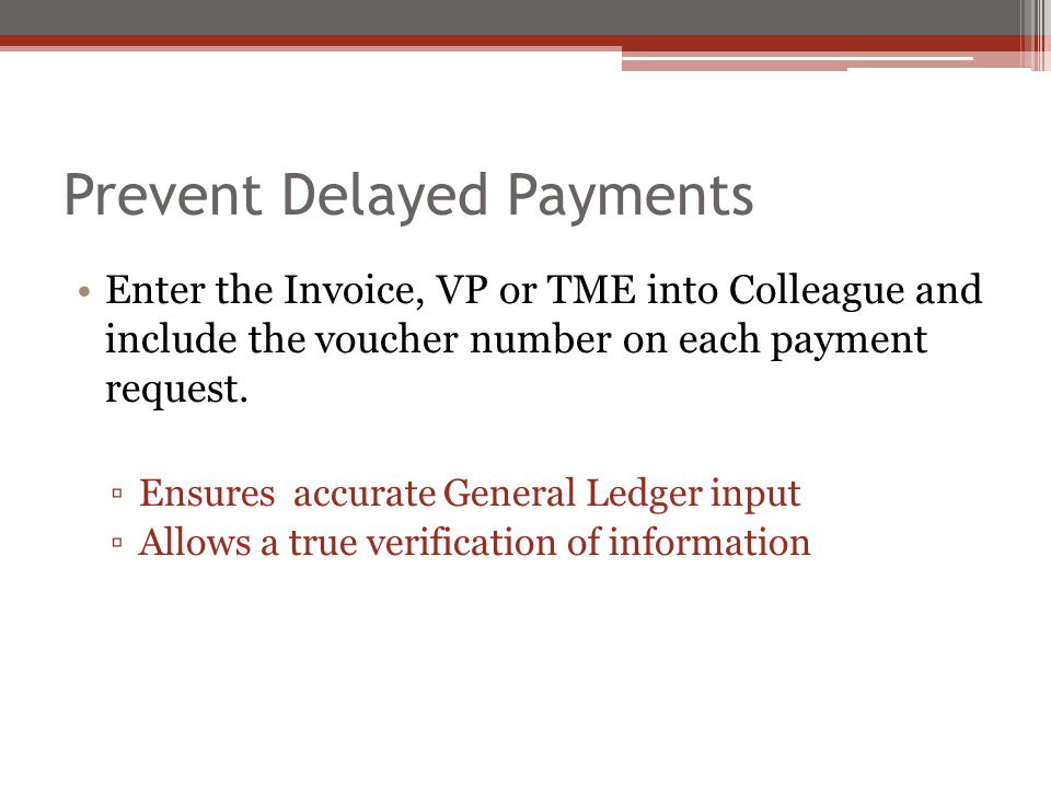 Prevent Delayed Payments Enter the Invoice, VP or TME into Colleague and include the voucher number on each payment request.