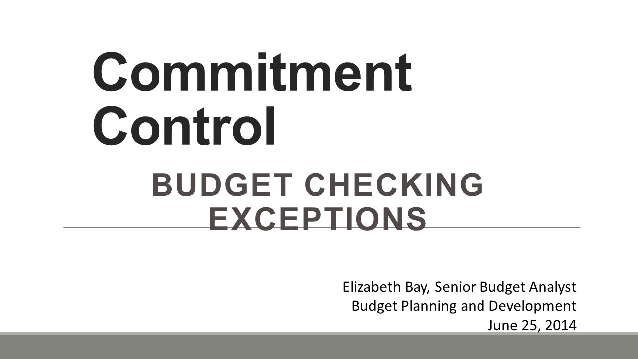 Commitment Control BUDGET CHECKING EXCEPTIONS Elizabeth Bay, Senior Budget Analyst Budget Planning and Development June 25, 2014