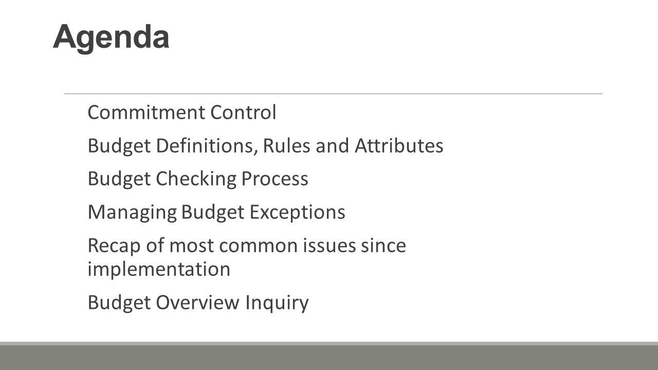 Agenda Commitment Control Budget Definitions, Rules and Attributes Budget Checking Process Managing Budget Exceptions Recap of most common issues since implementation Budget Overview Inquiry