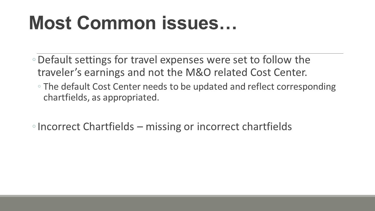 Most Common issues… ◦Default settings for travel expenses were set to follow the traveler's earnings and not the M&O related Cost Center.