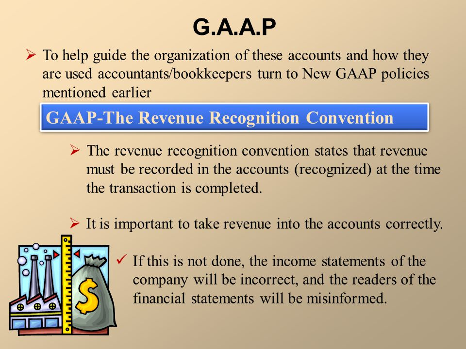  To help guide the organization of these accounts and how they are used accountants/bookkeepers turn to New GAAP policies mentioned earlier G.A.A.P 