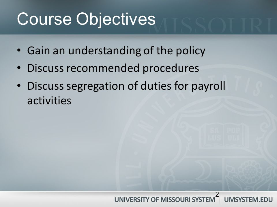2 Course Objectives Gain an understanding of the policy Discuss recommended procedures Discuss segregation of duties for payroll activities