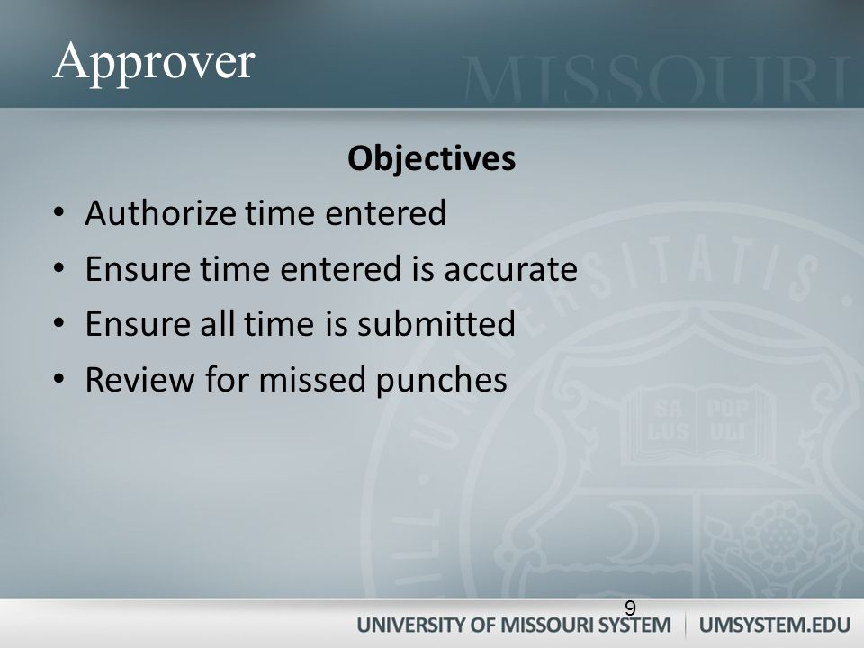 Approver Objectives Authorize time entered Ensure time entered is accurate Ensure all time is submitted Review for missed punches 9