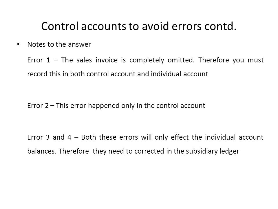 Control accounts to avoid errors contd. Notes to the answer Error 1 – The sales invoice is completely omitted. Therefore you must record this in both