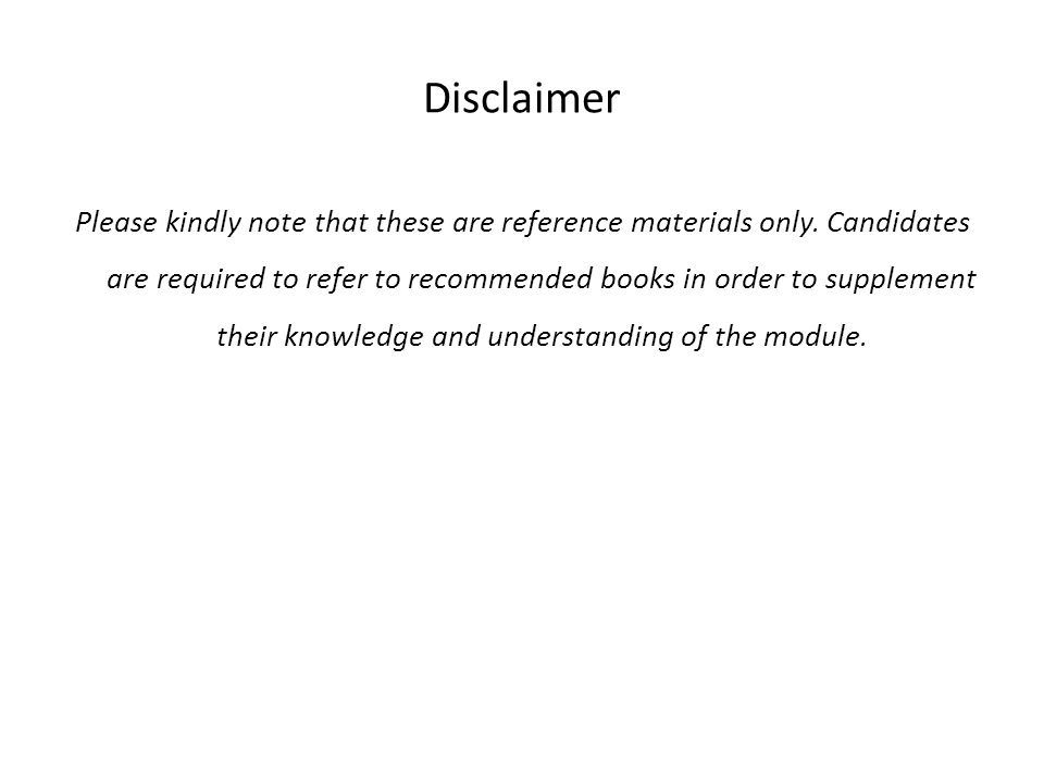 Disclaimer Please kindly note that these are reference materials only. Candidates are required to refer to recommended books in order to supplement th