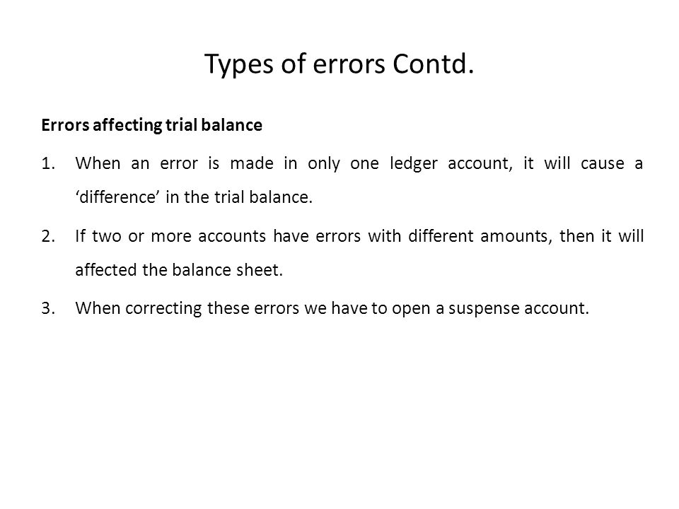 Types of errors Contd. Errors affecting trial balance 1.When an error is made in only one ledger account, it will cause a 'difference' in the trial ba