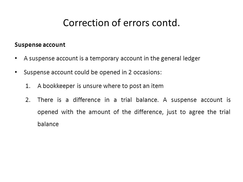 Correction of errors contd. Suspense account A suspense account is a temporary account in the general ledger Suspense account could be opened in 2 occ