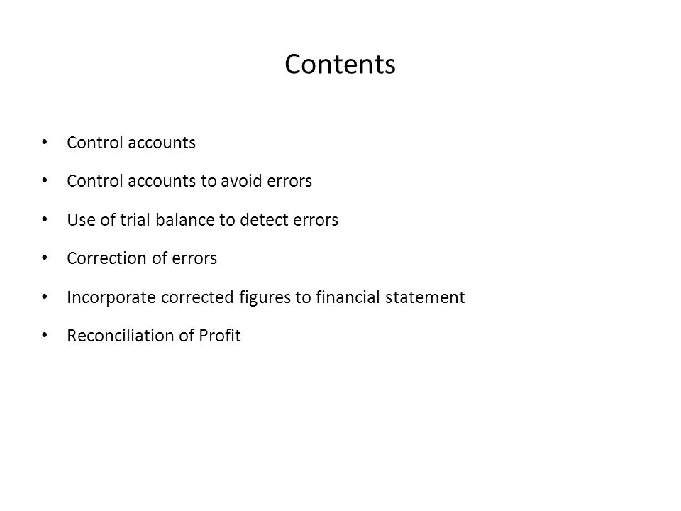 Contents Control accounts Control accounts to avoid errors Use of trial balance to detect errors Correction of errors Incorporate corrected figures to