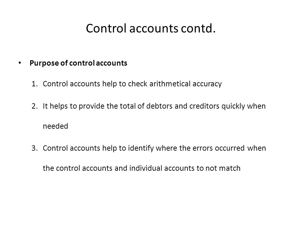 Control accounts contd. Purpose of control accounts 1.Control accounts help to check arithmetical accuracy 2.It helps to provide the total of debtors