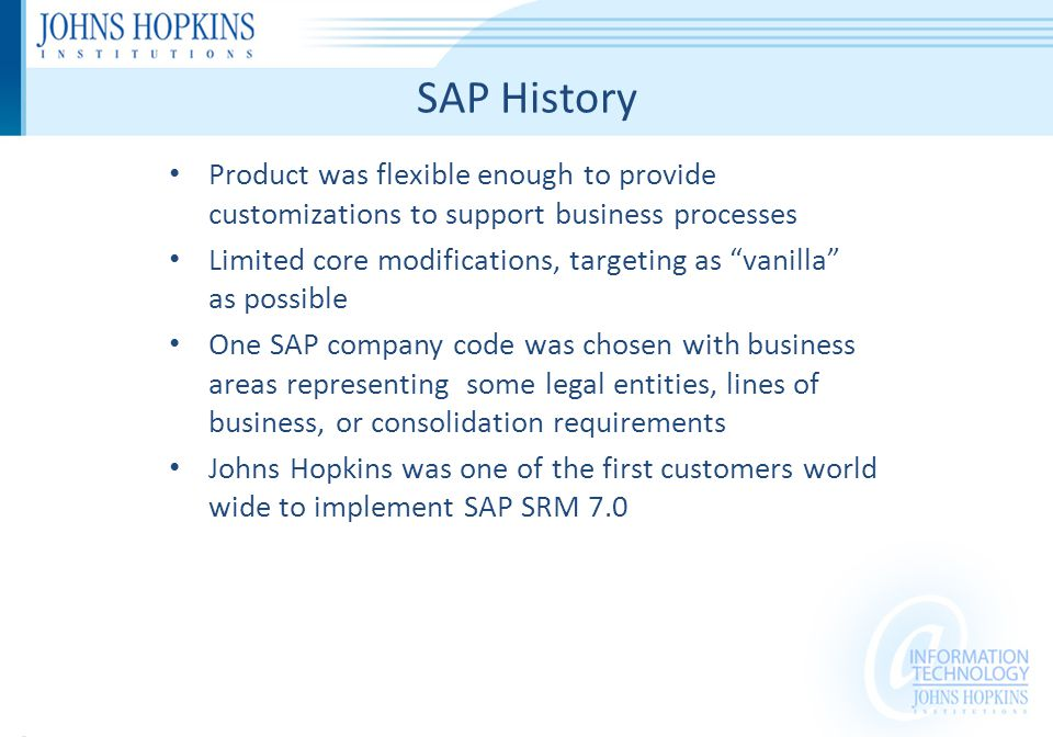 SAP History Product was flexible enough to provide customizations to support business processes Limited core modifications, targeting as vanilla as possible One SAP company code was chosen with business areas representing some legal entities, lines of business, or consolidation requirements Johns Hopkins was one of the first customers world wide to implement SAP SRM 7.0