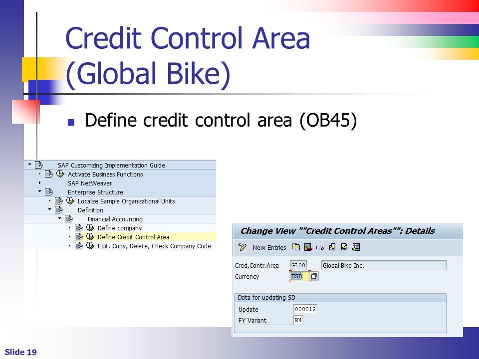 Slide 19 Credit Control Area (Global Bike) Define credit control area (OB45)