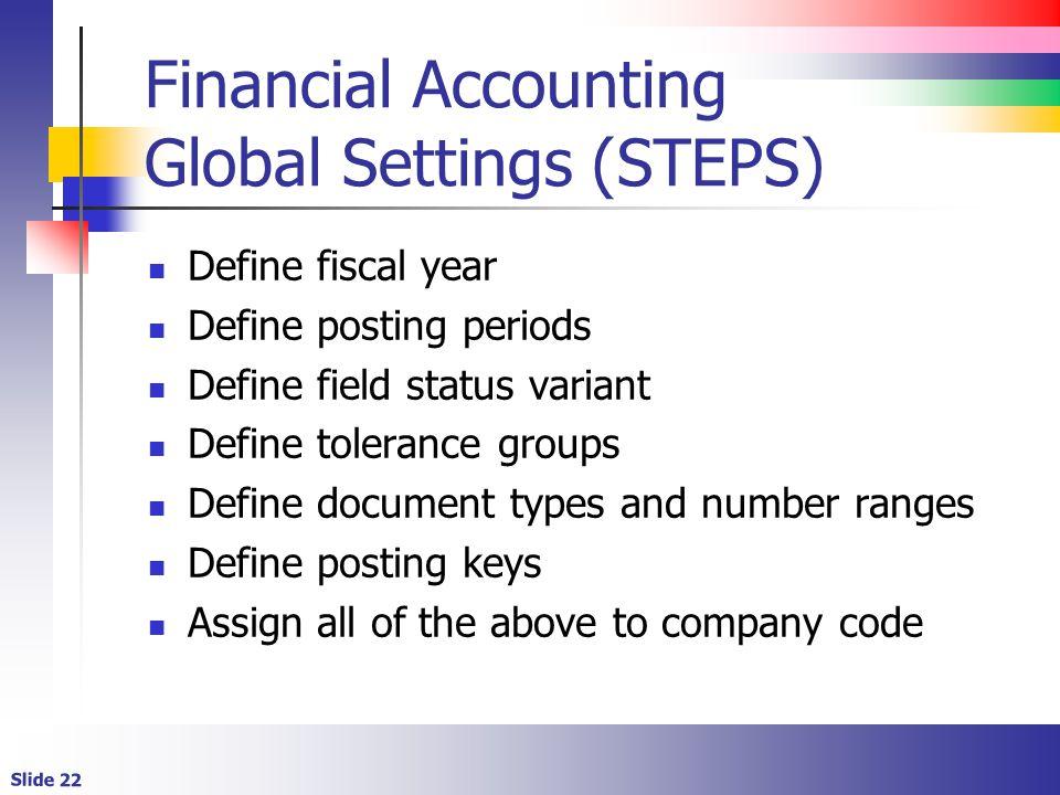 Slide 22 Financial Accounting Global Settings (STEPS) Define fiscal year Define posting periods Define field status variant Define tolerance groups De