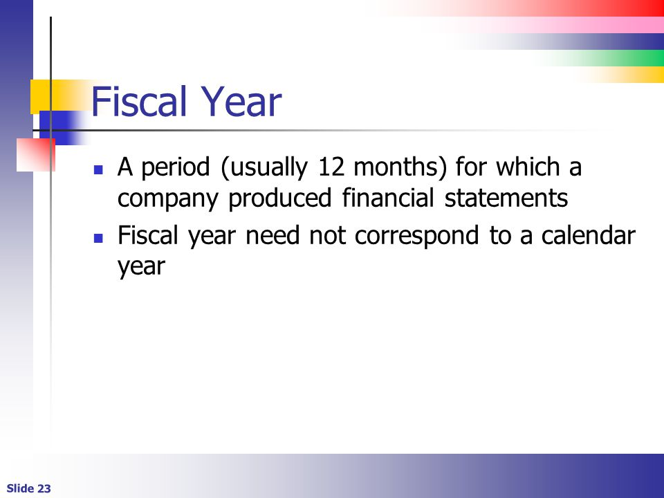 Slide 23 Fiscal Year A period (usually 12 months) for which a company produced financial statements Fiscal year need not correspond to a calendar year