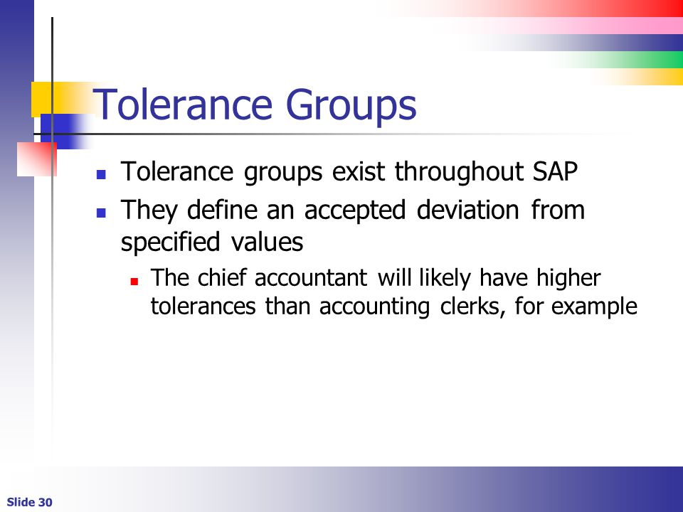 Slide 30 Tolerance Groups Tolerance groups exist throughout SAP They define an accepted deviation from specified values The chief accountant will like