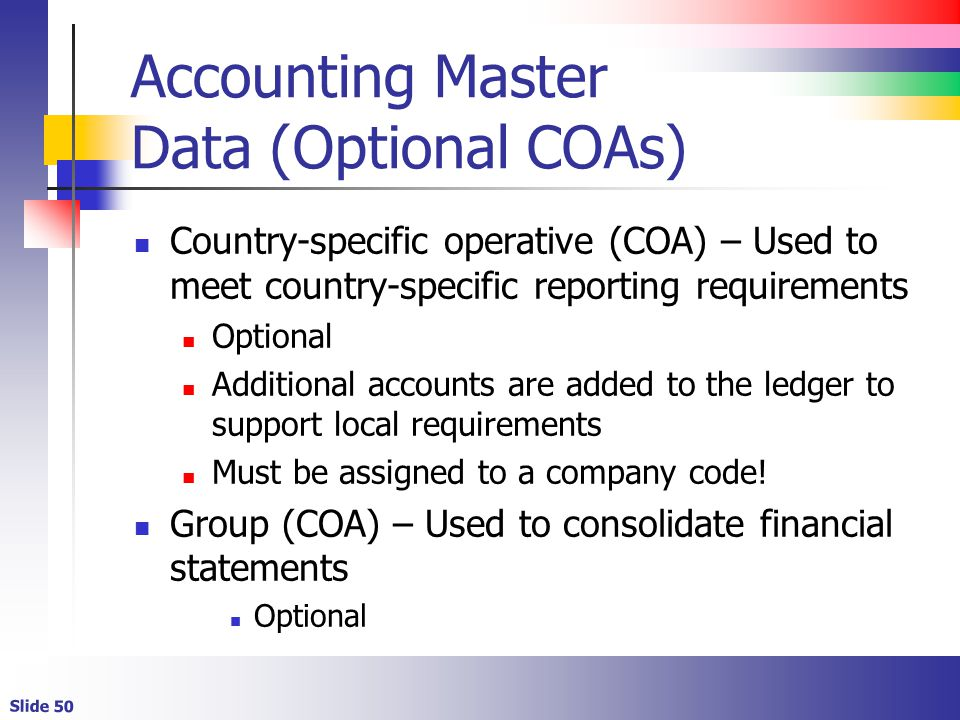 Slide 50 Accounting Master Data (Optional COAs) Country-specific operative (COA) – Used to meet country-specific reporting requirements Optional Addit