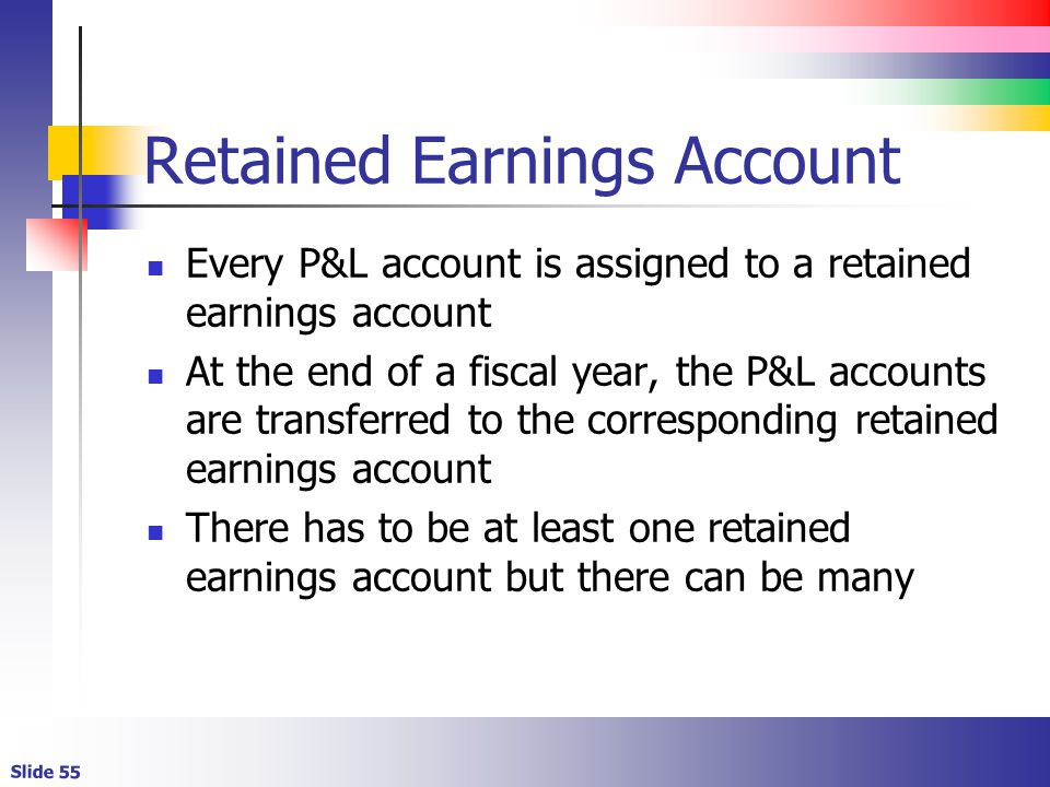 Slide 55 Retained Earnings Account Every P&L account is assigned to a retained earnings account At the end of a fiscal year, the P&L accounts are tran