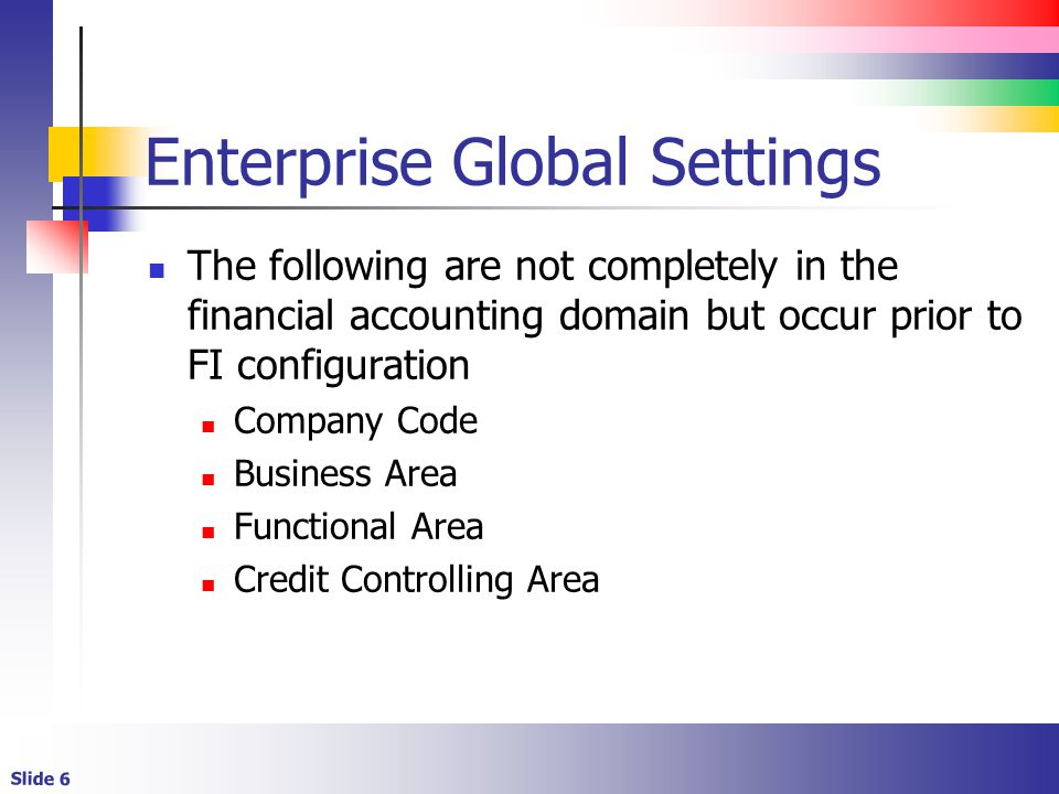 Slide 6 Enterprise Global Settings The following are not completely in the financial accounting domain but occur prior to FI configuration Company Cod