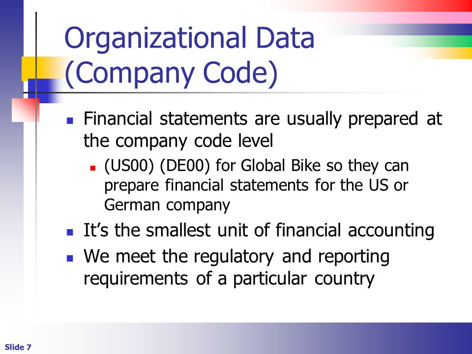 Slide 7 Organizational Data (Company Code) Financial statements are usually prepared at the company code level (US00) (DE00) for Global Bike so they c