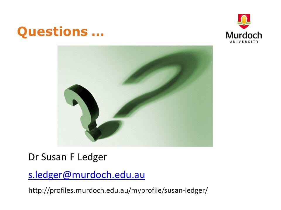 Questions … Dr Susan F Ledger s.ledger@murdoch.edu.au http://profiles.murdoch.edu.au/myprofile/susan-ledger/