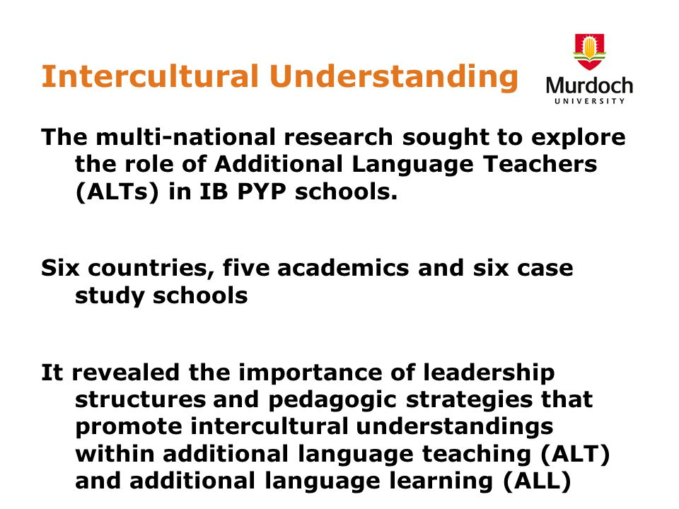 Intercultural Understanding The multi-national research sought to explore the role of Additional Language Teachers (ALTs) in IB PYP schools.